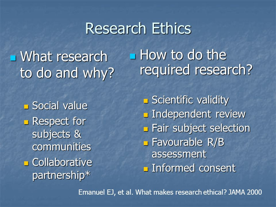 Research Ethics What research to do and why? What research to do and why? Social value Social value Respect for subjects & communities Respect for sub