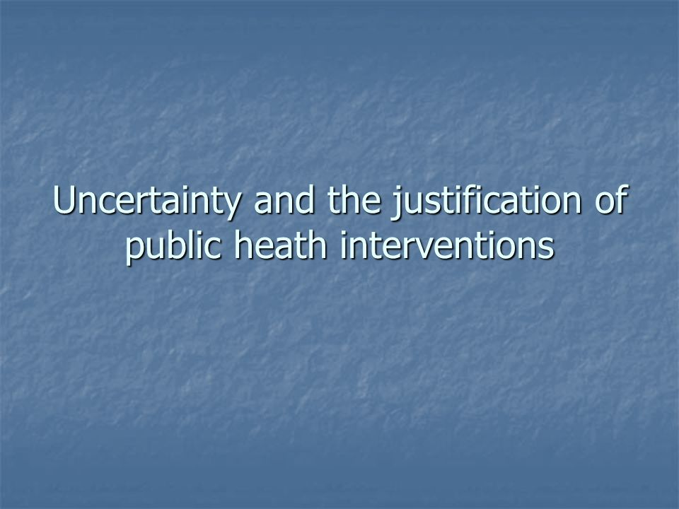 Uncertainty and the justification of public heath interventions