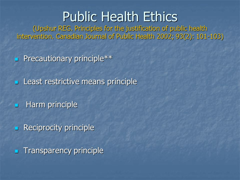 Public Health Ethics (Upshur REG. Principles for the justification of public health intervention. Canadian Journal of Public Health 2002; 93(2): 101-1