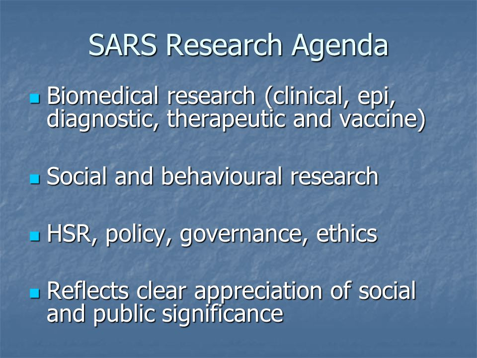SARS Research Agenda Biomedical research (clinical, epi, diagnostic, therapeutic and vaccine) Biomedical research (clinical, epi, diagnostic, therapeu
