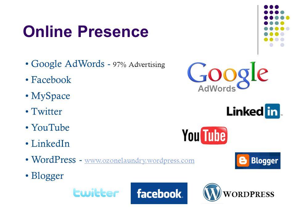 Online Presence Google AdWords - 97% Advertising Facebook MySpace Twitter YouTube LinkedIn WordPress - www.ozonelaundry.wordpress.com www.ozonelaundry.wordpress.com Blogger AdWords W ORD P RESS