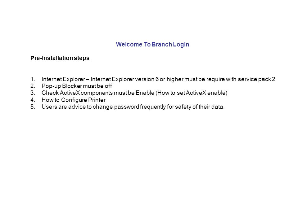 Welcome To Branch Login Pre-Installation steps 1.Internet Explorer – Internet Explorer version 6 or higher must be require with service pack 2 2.Pop-up Blocker must be off 3.Check ActiveX components must be Enable (How to set ActiveX enable) 4.How to Configure Printer 5.Users are advice to change password frequently for safety of their data.