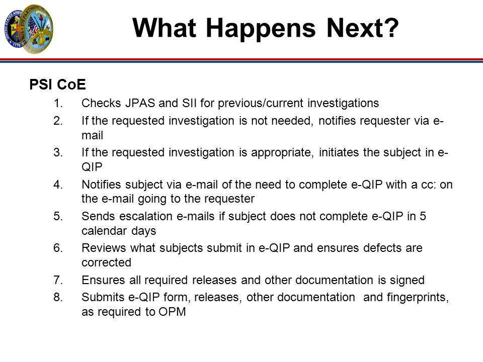 What Happens Next? PSI CoE 1.Checks JPAS and SII for previous/current investigations 2.If the requested investigation is not needed, notifies requeste