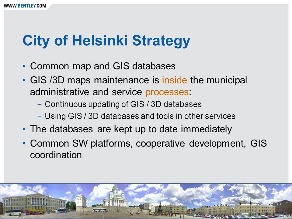 City of Helsinki Strategy Common map and GIS databases GIS /3D maps maintenance is inside the municipal administrative and service processes: −Continuous updating of GIS / 3D databases −Using GIS / 3D databases and tools in other services The databases are kept up to date immediately Common SW platforms, cooperative development, GIS coordination