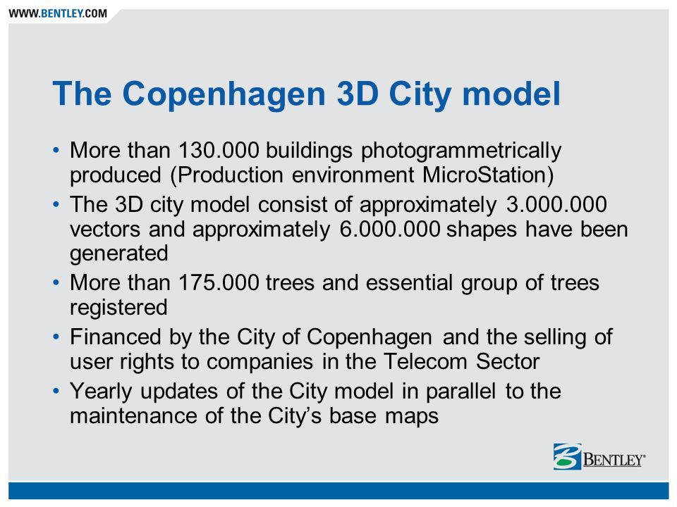 The Copenhagen 3D City model More than 130.000 buildings photogrammetrically produced (Production environment MicroStation) The 3D city model consist of approximately 3.000.000 vectors and approximately 6.000.000 shapes have been generated More than 175.000 trees and essential group of trees registered Financed by the City of Copenhagen and the selling of user rights to companies in the Telecom Sector Yearly updates of the City model in parallel to the maintenance of the City's base maps