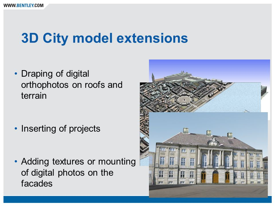 3D City model extensions Draping of digital orthophotos on roofs and terrain Inserting of projects Adding textures or mounting of digital photos on the facades
