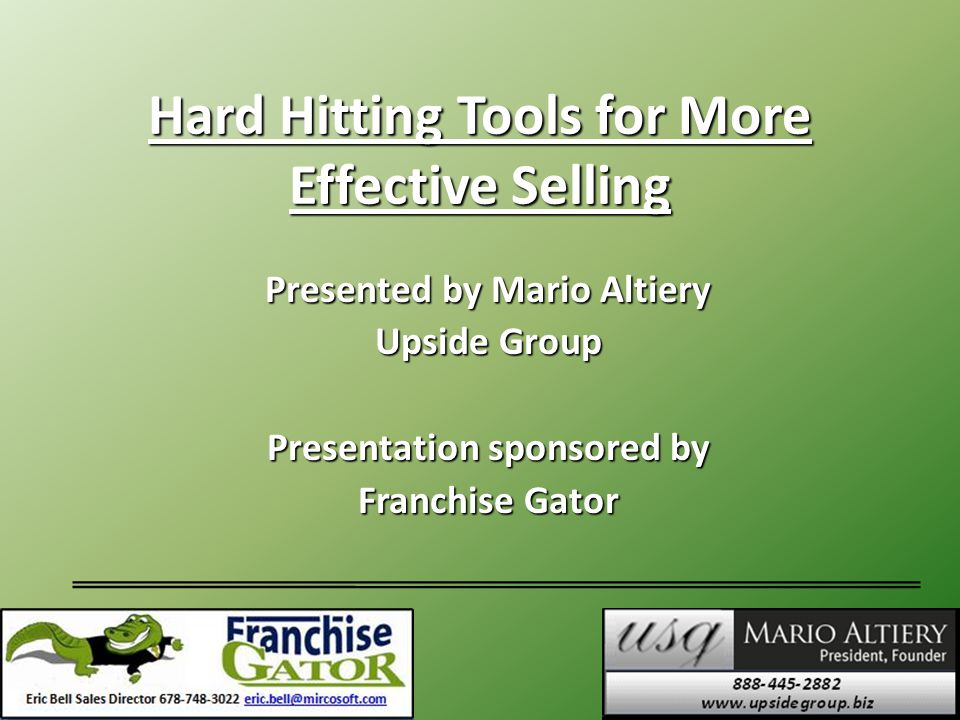 Hard Hitting Tools for More Effective Selling Presented by Mario Altiery Upside Group Presentation sponsored by Franchise Gator