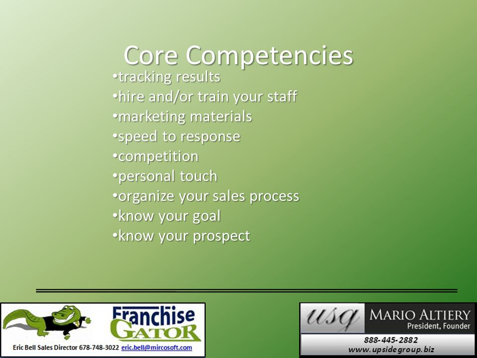 Core Competencies tracking results tracking results hire and/or train your staff hire and/or train your staff marketing materials marketing materials speed to response speed to response competition competition personal touch personal touch organize your sales process organize your sales process know your goal know your goal know your prospect know your prospect