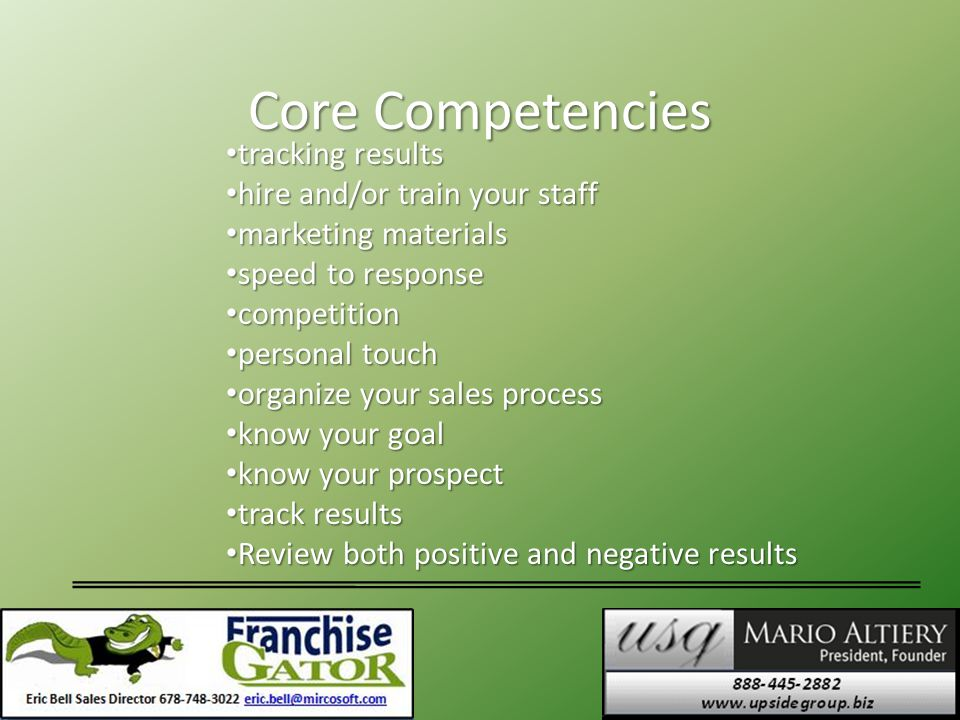 Core Competencies tracking results tracking results hire and/or train your staff hire and/or train your staff marketing materials marketing materials speed to response speed to response competition competition personal touch personal touch organize your sales process organize your sales process know your goal know your goal know your prospect know your prospect track results track results Review both positive and negative results Review both positive and negative results