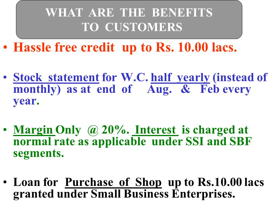 Hassle free credit up to Rs. 10.00 lacs. Stock statement for W.C. half yearly (instead of monthly) as at end of Aug. & Feb every year. Margin Only @ 2