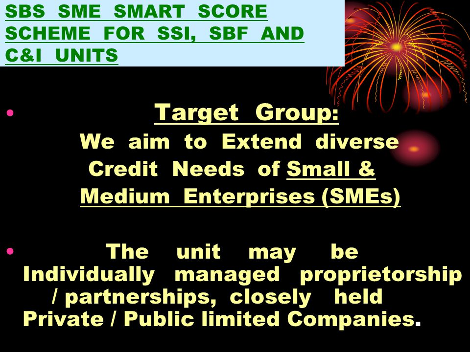 SBS SME SMART SCORE SCHEME FOR SSI, SBF AND C&I UNITS Target Group : We aim to Extend diverse Credit Needs of Small & Medium Enterprises (SMEs) The unit may be Individually managed proprietorship / partnerships, closely held Private / Public limited Companies.