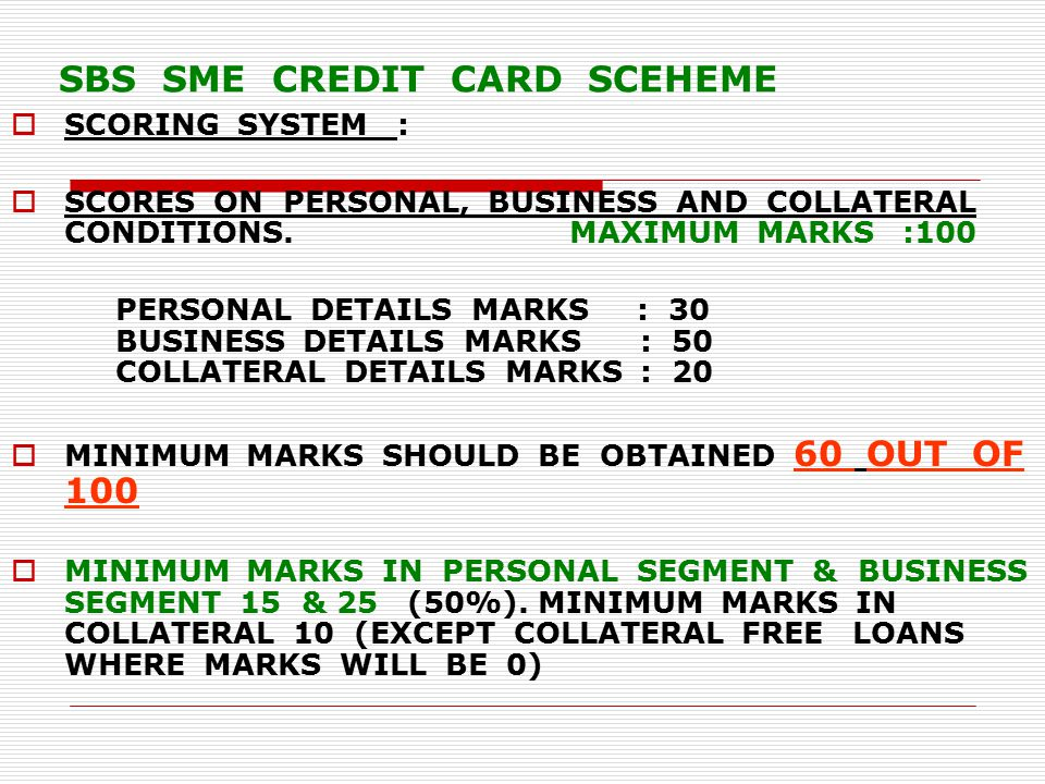 SBS SME CREDIT CARD SCEHEME  SCORING SYSTEM :  SCORES ON PERSONAL, BUSINESS AND COLLATERAL CONDITIONS.