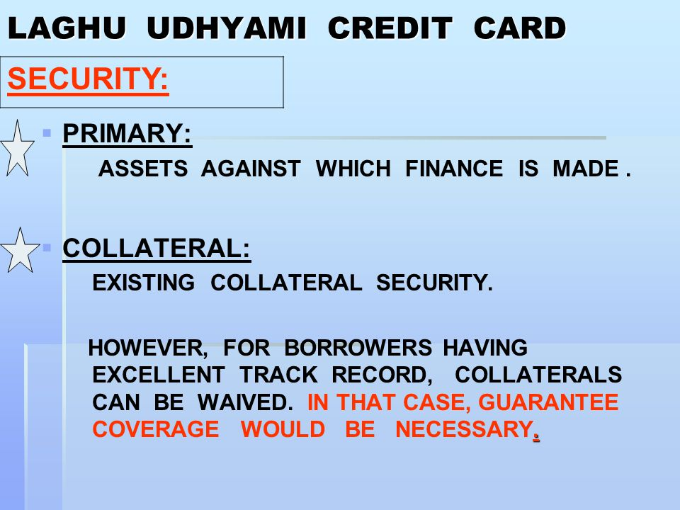 LAGHU UDHYAMI CREDIT CARD   PRIMARY: ASSETS AGAINST WHICH FINANCE IS MADE.   COLLATERAL: EXISTING COLLATERAL SECURITY.. HOWEVER, FOR BORROWERS HAV