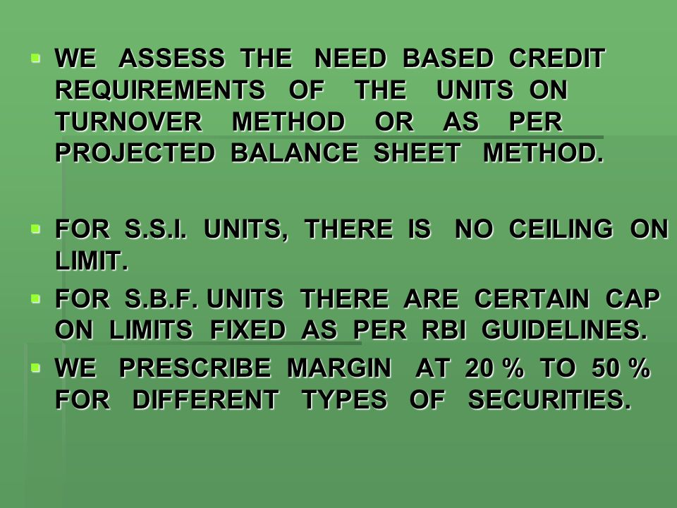  WE ASSESS THE NEED BASED CREDIT REQUIREMENTS OF THE UNITS ON TURNOVER METHOD OR AS PER PROJECTED BALANCE SHEET METHOD.  FOR S.S.I. UNITS, THERE IS
