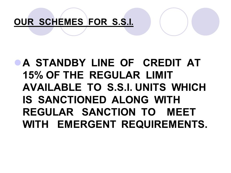 OUR SCHEMES FOR S.S.I. A STANDBY LINE OF CREDIT AT 15% OF THE REGULAR LIMIT AVAILABLE TO S.S.I.