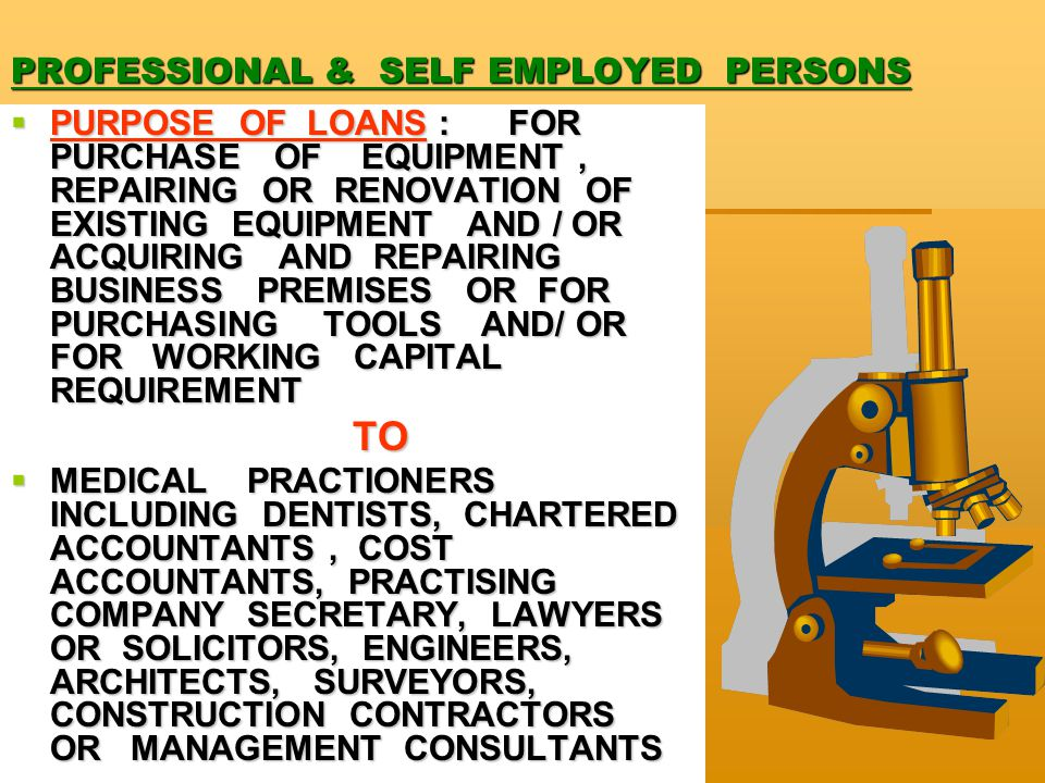 PROFESSIONAL & SELF EMPLOYED PERSONS  PURPOSE OF LOANS : FOR PURCHASE OF EQUIPMENT, REPAIRING OR RENOVATION OF EXISTING EQUIPMENT AND / OR ACQUIRING AND REPAIRING BUSINESS PREMISES OR FOR PURCHASING TOOLS AND/ OR FOR WORKING CAPITAL REQUIREMENT TO TO  MEDICAL PRACTIONERS INCLUDING DENTISTS, CHARTERED ACCOUNTANTS, COST ACCOUNTANTS, PRACTISING COMPANY SECRETARY, LAWYERS OR SOLICITORS, ENGINEERS, ARCHITECTS, SURVEYORS, CONSTRUCTION CONTRACTORS OR MANAGEMENT CONSULTANTS