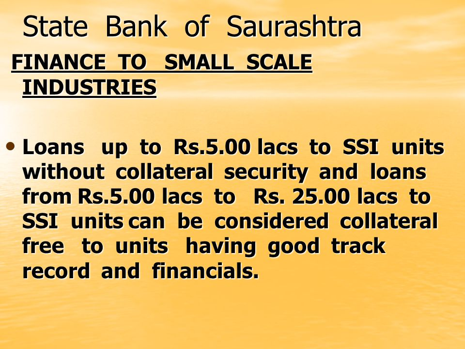 State Bank of Saurashtra State Bank of Saurashtra FINANCE TO SMALL SCALE INDUSTRIES FINANCE TO SMALL SCALE INDUSTRIES Loans up to Rs.5.00 lacs to SSI units without collateral security and loans from Rs.5.00 lacs to Rs.