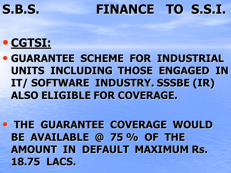 S.B.S. FINANCE TO S.S.I. CGTSI: CGTSI: GUARANTEE SCHEME FOR INDUSTRIAL UNITS INCLUDING THOSE ENGAGED IN IT/ SOFTWARE INDUSTRY. SSSBE (IR) ALSO ELIGIBL