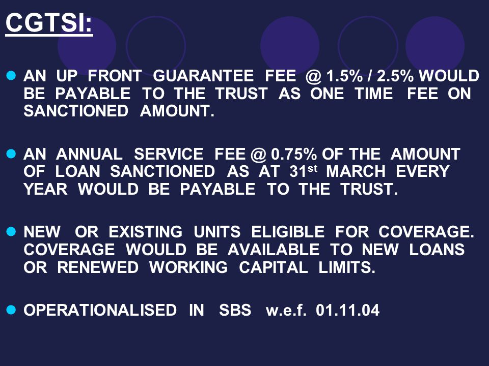 CGTSI: AN UP FRONT GUARANTEE FEE @ 1.5% / 2.5% WOULD BE PAYABLE TO THE TRUST AS ONE TIME FEE ON SANCTIONED AMOUNT. AN ANNUAL SERVICE FEE @ 0.75% OF TH