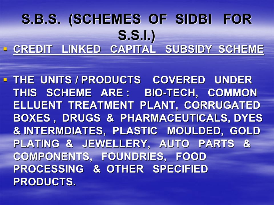 S.B.S. (SCHEMES OF SIDBI FOR S.S.I.)  CREDIT LINKED CAPITAL SUBSIDY SCHEME  THE UNITS / PRODUCTS COVERED UNDER THIS SCHEME ARE : BIO-TECH, COMMON EL