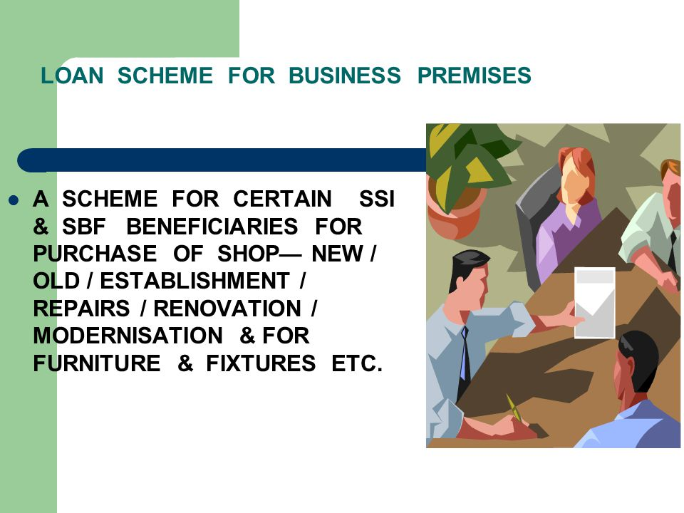 LOAN SCHEME FOR BUSINESS PREMISES A SCHEME FOR CERTAIN SSI & SBF BENEFICIARIES FOR PURCHASE OF SHOP— NEW / OLD / ESTABLISHMENT / REPAIRS / RENOVATION / MODERNISATION & FOR FURNITURE & FIXTURES ETC.