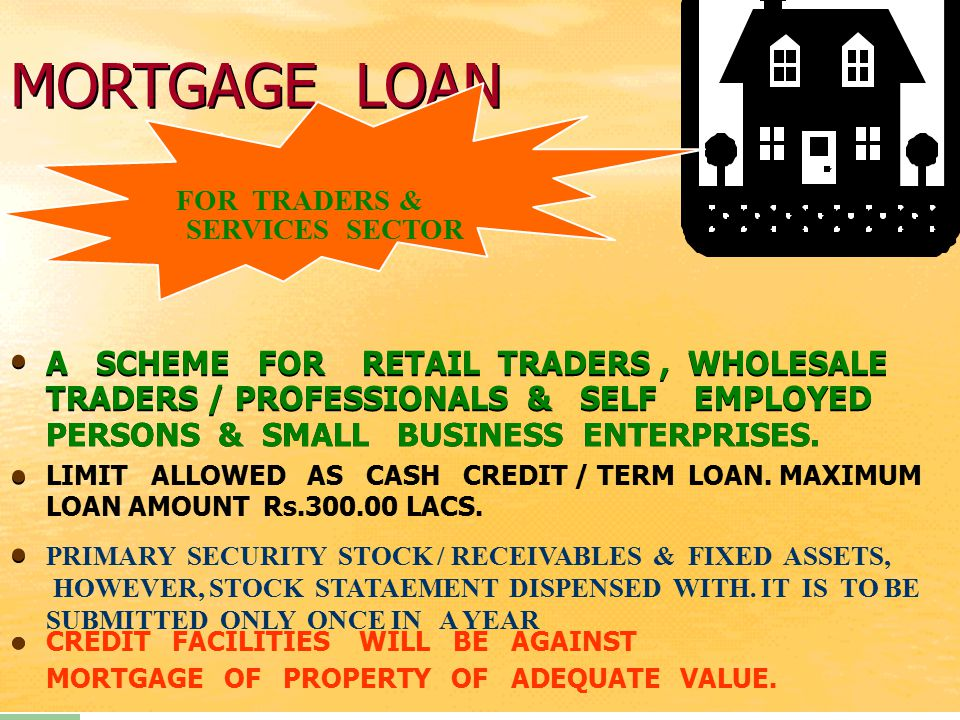 MORTGAGE LOAN A SCHEME FOR RETAIL TRADERS, WHOLESALE TRADERS / PROFESSIONALS & SELF EMPLOYED PERSONS & SMALL BUSINESS ENTERPRISES. LIMIT ALLOWED AS CA