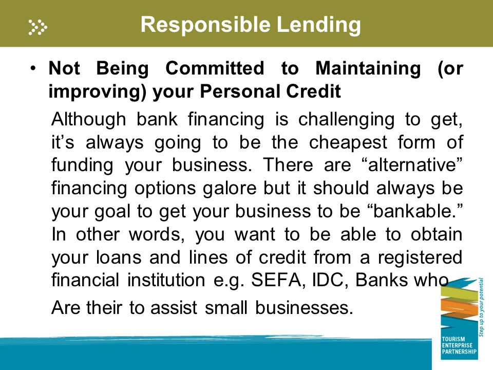 Responsible Lending Not Being Committed to Maintaining (or improving) your Personal Credit Although bank financing is challenging to get, it's always going to be the cheapest form of funding your business.