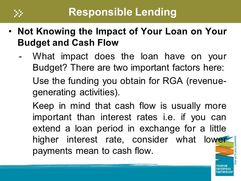 Responsible Lending Not Knowing the Impact of Your Loan on Your Budget and Cash Flow -What impact does the loan have on your Budget.