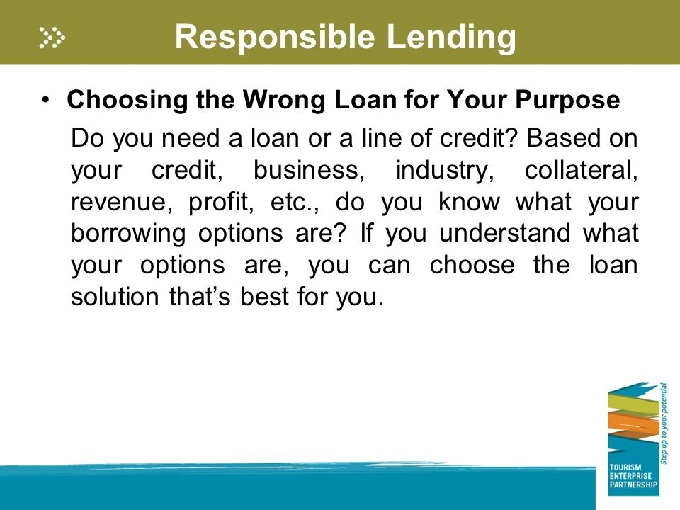 Responsible Lending Choosing the Wrong Loan for Your Purpose Do you need a loan or a line of credit.