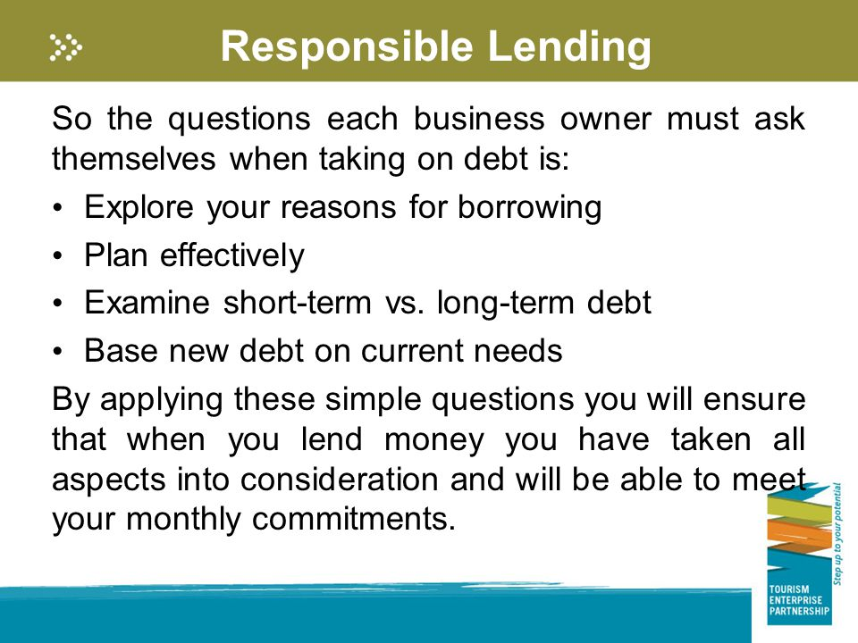 Responsible Lending So the questions each business owner must ask themselves when taking on debt is: Explore your reasons for borrowing Plan effectively Examine short-term vs.