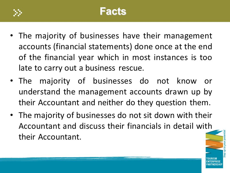 Facts The majority of businesses have their management accounts (financial statements) done once at the end of the financial year which in most instances is too late to carry out a business rescue.