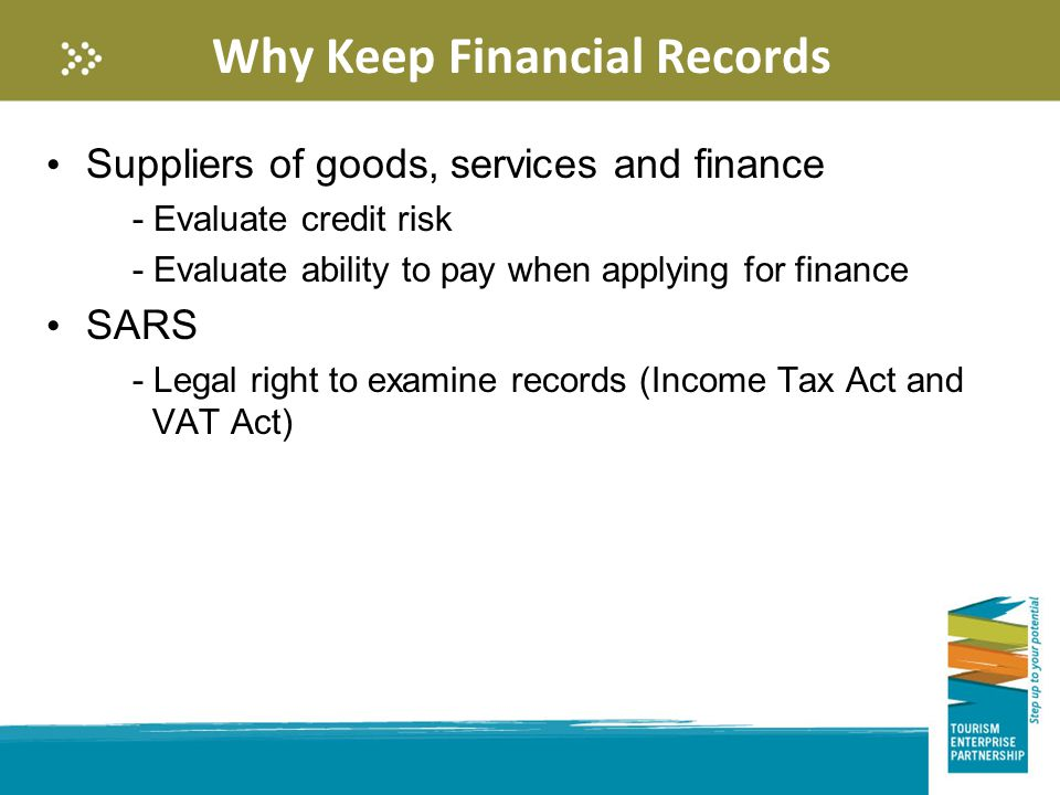 Why Keep Financial Records Suppliers of goods, services and finance - Evaluate credit risk - Evaluate ability to pay when applying for finance SARS - Legal right to examine records (Income Tax Act and VAT Act)