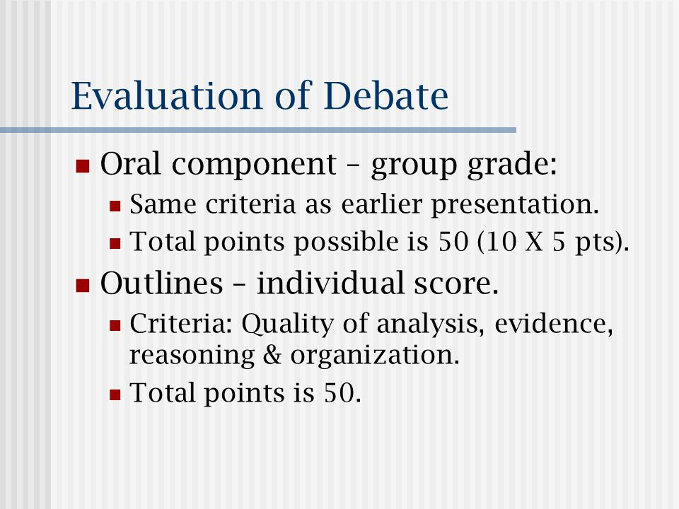 Evaluation of Debate Oral component – group grade: Same criteria as earlier presentation.