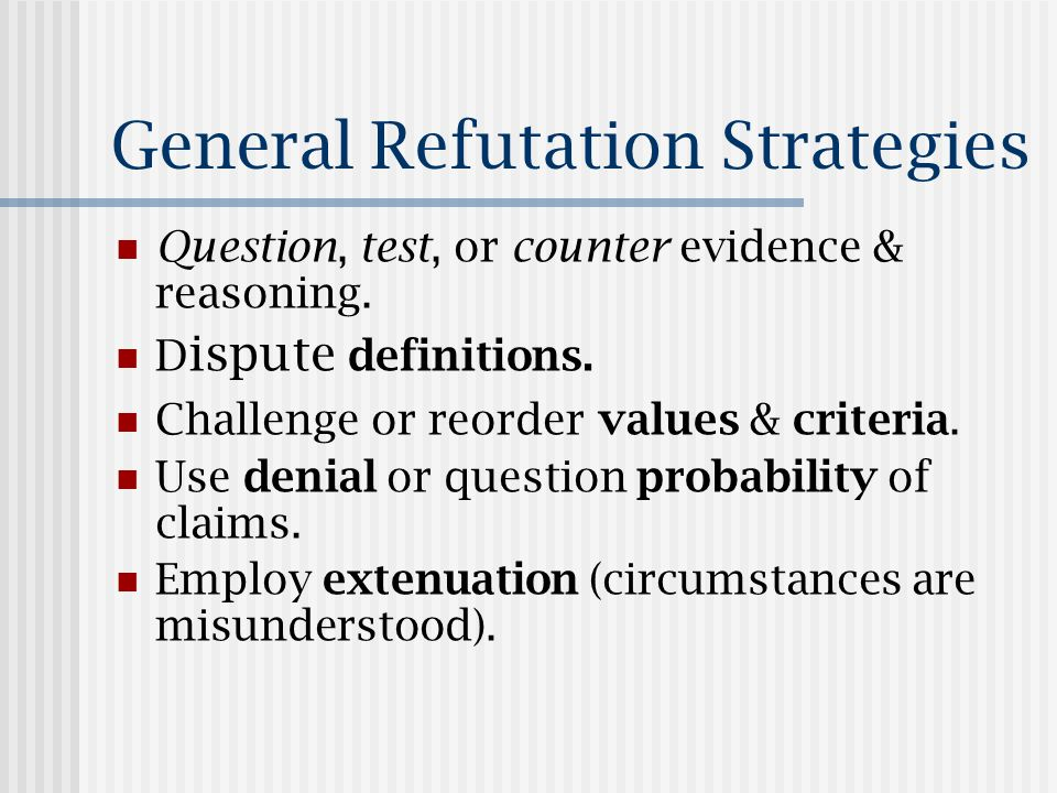 General Refutation Strategies Question, test, or counter evidence & reasoning.