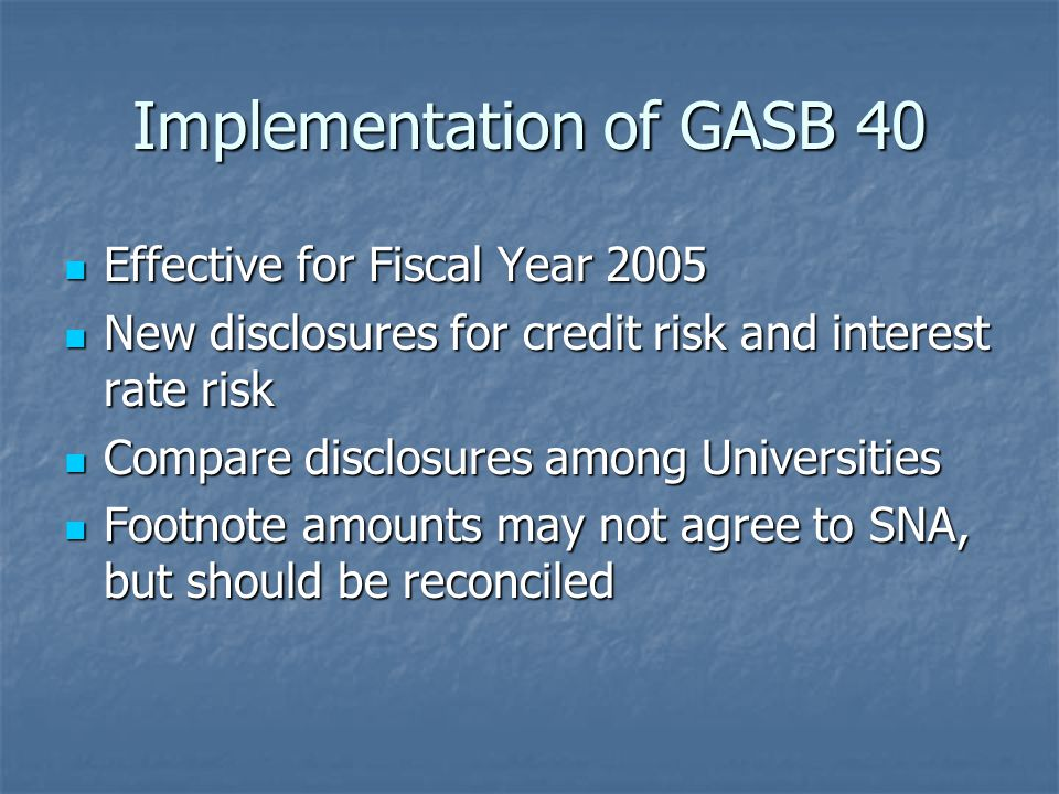 Implementation of GASB 40 Effective for Fiscal Year 2005 Effective for Fiscal Year 2005 New disclosures for credit risk and interest rate risk New disclosures for credit risk and interest rate risk Compare disclosures among Universities Compare disclosures among Universities Footnote amounts may not agree to SNA, but should be reconciled Footnote amounts may not agree to SNA, but should be reconciled