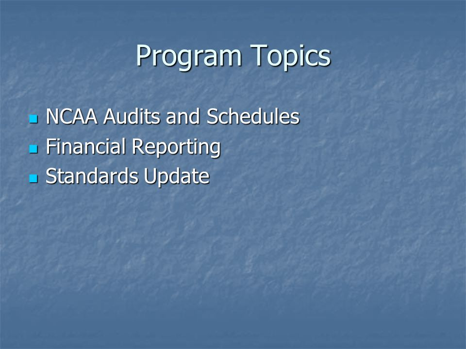 Program Topics NCAA Audits and Schedules NCAA Audits and Schedules Financial Reporting Financial Reporting Standards Update Standards Update