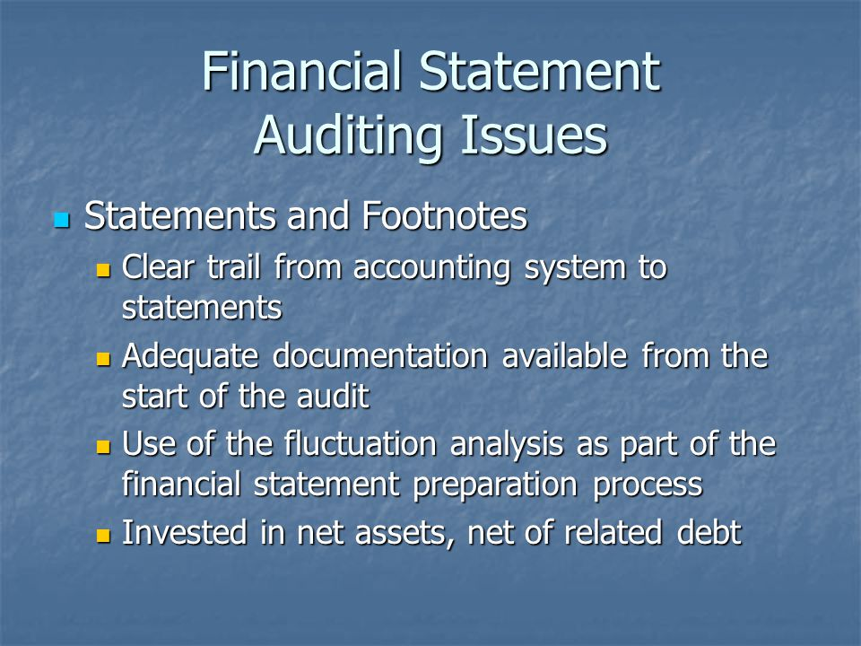 Financial Statement Auditing Issues Statements and Footnotes Statements and Footnotes Clear trail from accounting system to statements Clear trail from accounting system to statements Adequate documentation available from the start of the audit Adequate documentation available from the start of the audit Use of the fluctuation analysis as part of the financial statement preparation process Use of the fluctuation analysis as part of the financial statement preparation process Invested in net assets, net of related debt Invested in net assets, net of related debt