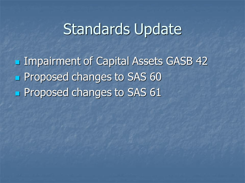 Standards Update Impairment of Capital Assets GASB 42 Impairment of Capital Assets GASB 42 Proposed changes to SAS 60 Proposed changes to SAS 60 Proposed changes to SAS 61 Proposed changes to SAS 61