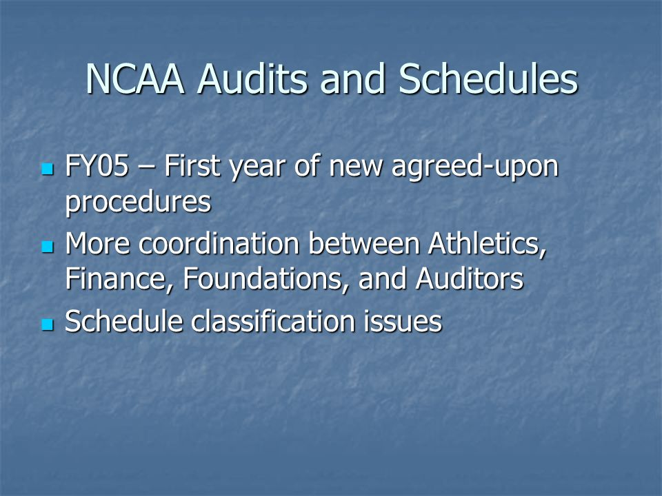 NCAA Audits and Schedules FY05 – First year of new agreed-upon procedures FY05 – First year of new agreed-upon procedures More coordination between Athletics, Finance, Foundations, and Auditors More coordination between Athletics, Finance, Foundations, and Auditors Schedule classification issues Schedule classification issues