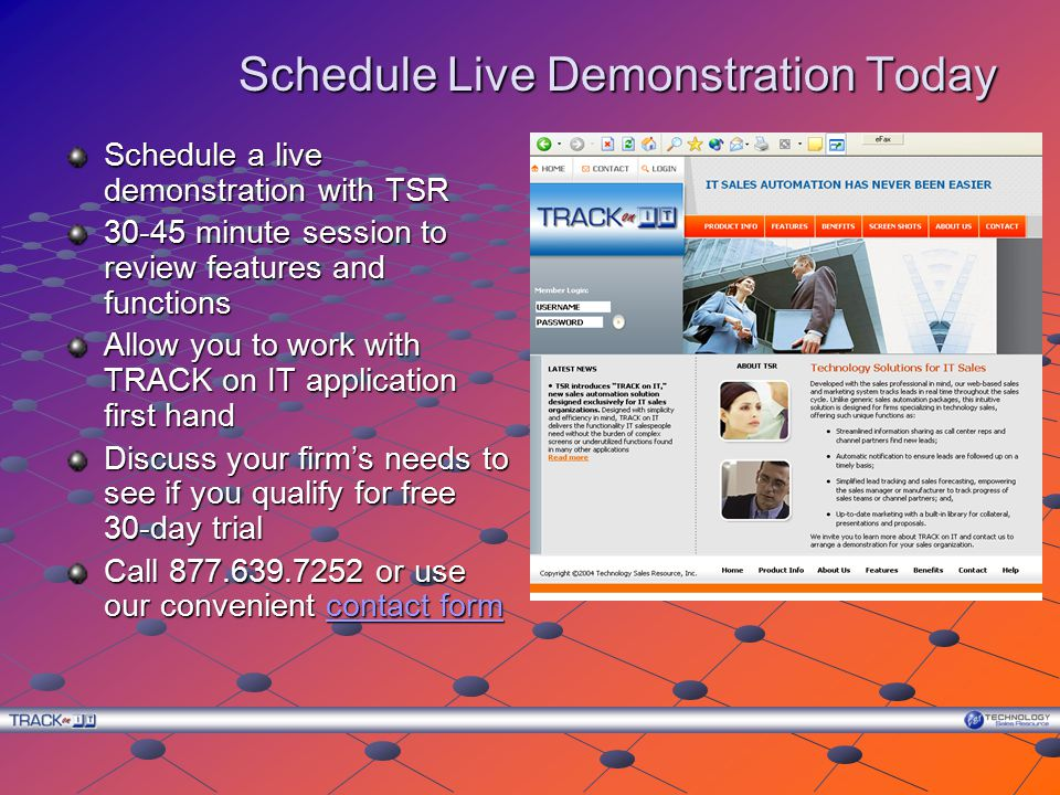 Schedule Live Demonstration Today Schedule a live demonstration with TSR 30-45 minute session to review features and functions Allow you to work with TRACK on IT application first hand Discuss your firm's needs to see if you qualify for free 30-day trial Call 877.639.7252 or use our convenient contact form contact formcontact form