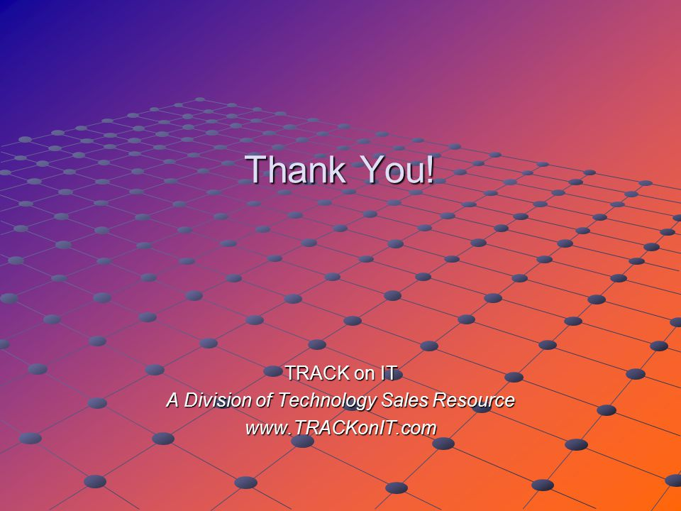 Thank You! TRACK on IT A Division of Technology Sales Resource www.TRACKonIT.com