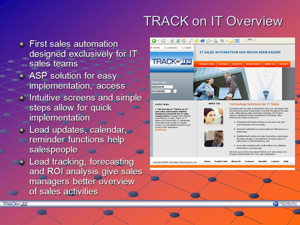 TRACK on IT Overview First sales automation designed exclusively for IT sales teams ASP solution for easy implementation, access Intuitive screens and simple steps allow for quick implementation Lead updates, calendar, reminder functions help salespeople Lead tracking, forecasting and ROI analysis give sales managers better overview of sales activities