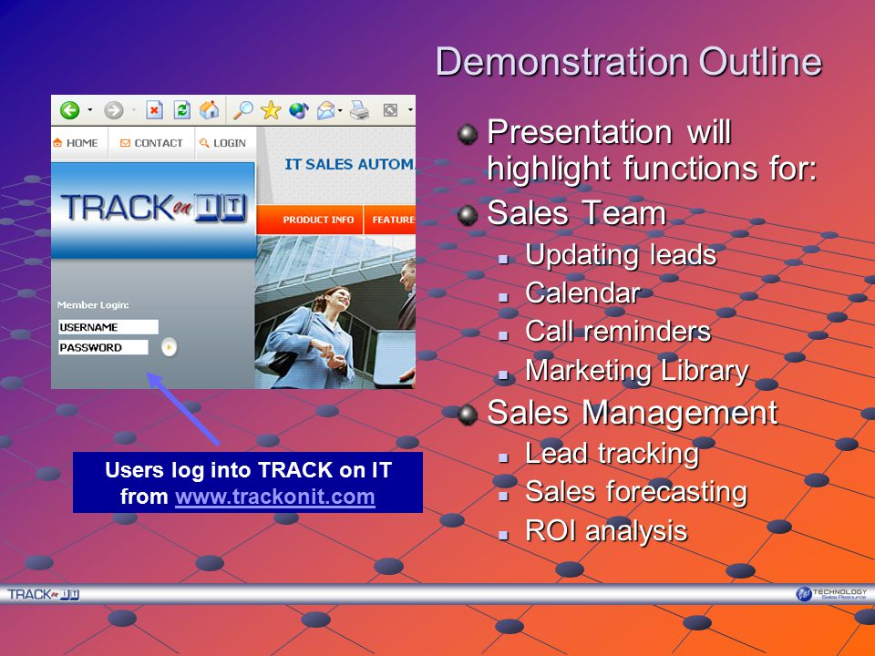 Demonstration Outline Presentation will highlight functions for: Sales Team Updating leads Calendar Call reminders Marketing Library Sales Management Lead tracking Sales forecasting ROI analysis Users log into TRACK on IT from www.trackonit.comwww.trackonit.com