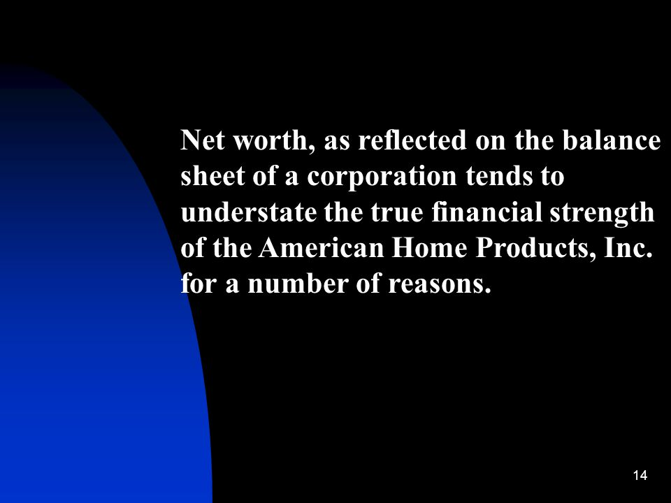 14 Net worth, as reflected on the balance sheet of a corporation tends to understate the true financial strength of the American Home Products, Inc. f