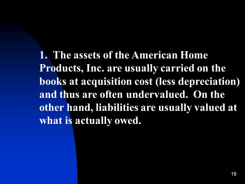 15 1. The assets of the American Home Products, Inc. are usually carried on the books at acquisition cost (less depreciation) and thus are often under