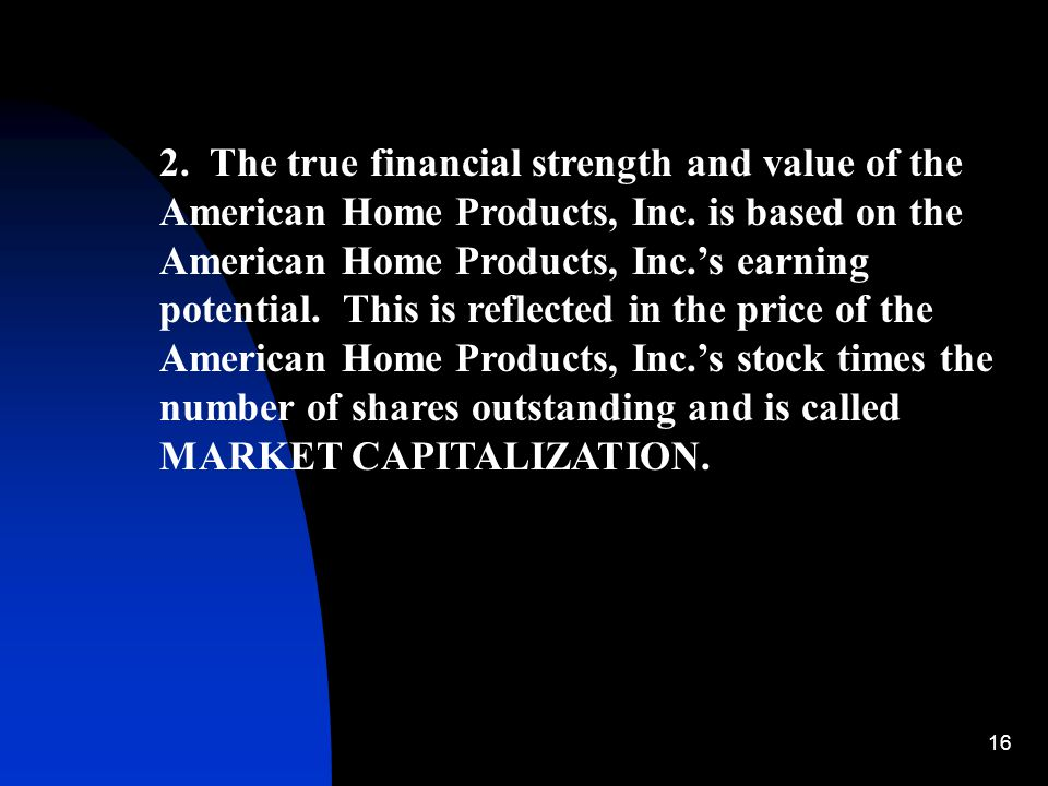 16 2. The true financial strength and value of the American Home Products, Inc. is based on the American Home Products, Inc.'s earning potential. This