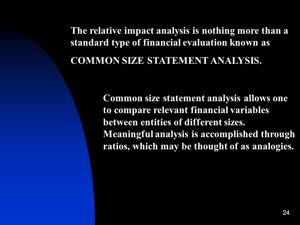 24 The relative impact analysis is nothing more than a standard type of financial evaluation known as COMMON SIZE STATEMENT ANALYSIS. Common size stat