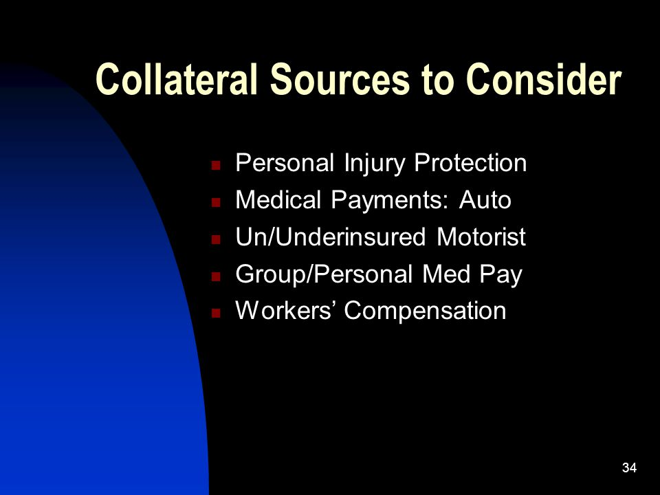 34 Collateral Sources to Consider Personal Injury Protection Medical Payments: Auto Un/Underinsured Motorist Group/Personal Med Pay Workers' Compensat