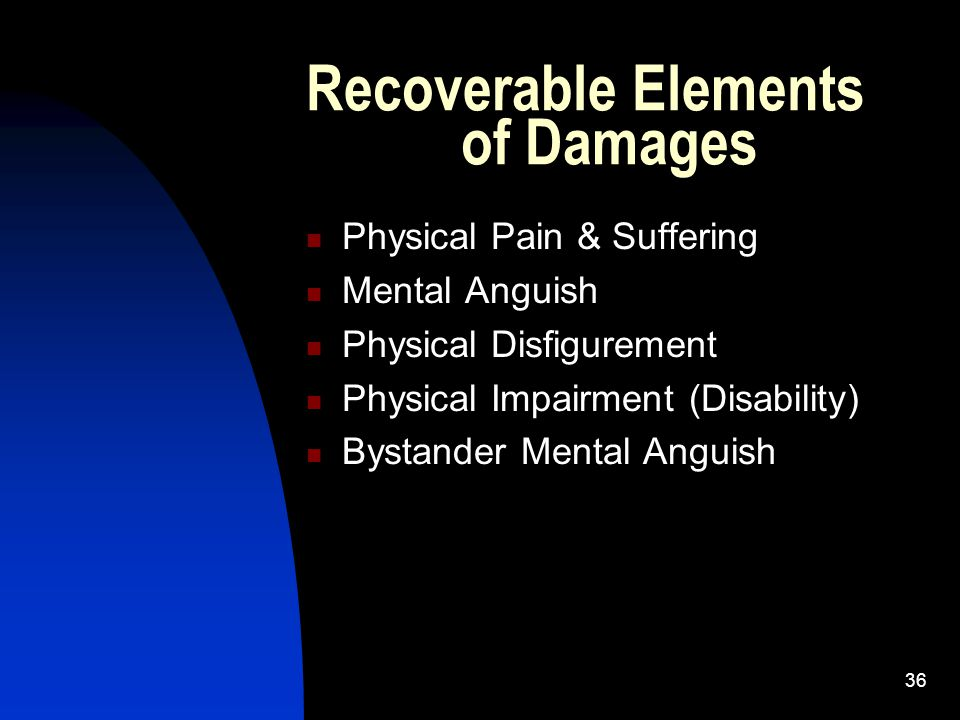 36 Recoverable Elements of Damages Physical Pain & Suffering Mental Anguish Physical Disfigurement Physical Impairment (Disability) Bystander Mental A