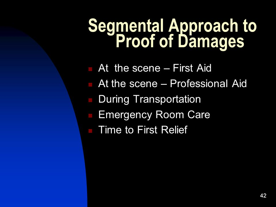 42 Segmental Approach to Proof of Damages At the scene – First Aid At the scene – Professional Aid During Transportation Emergency Room Care Time to F
